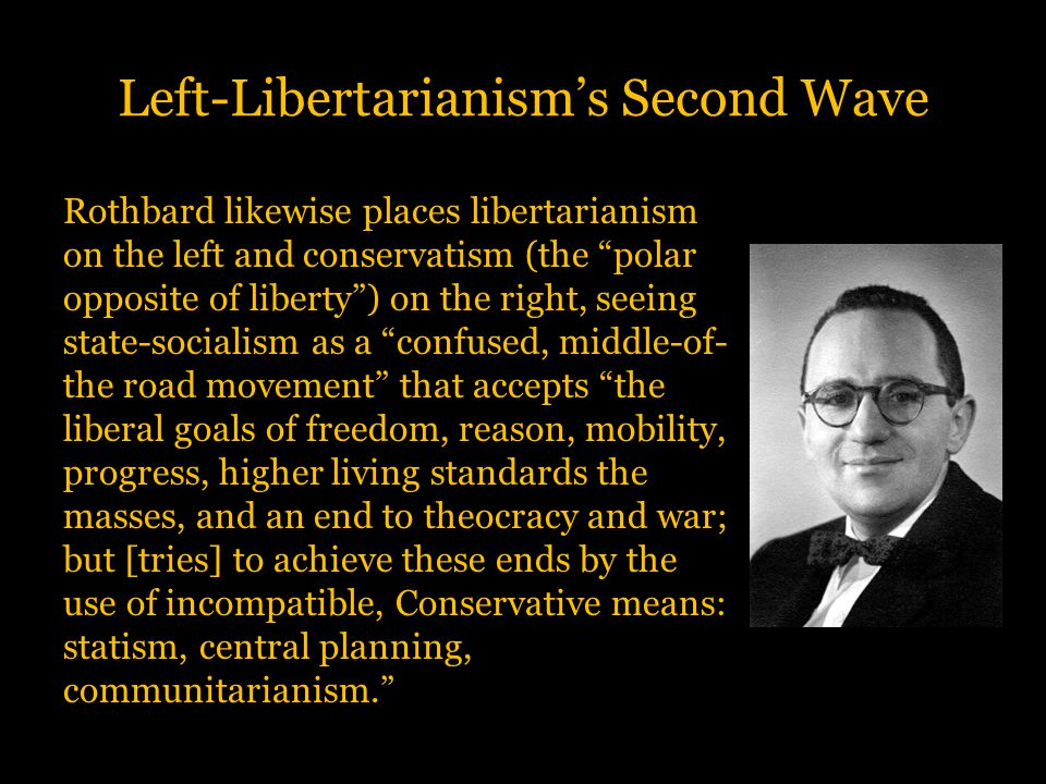 """Left-Libertarianism's Second Wave Rothbard likewise places libertarianism on the left and conservatism (the """"polar opposite of liberty"""") on the right,"""