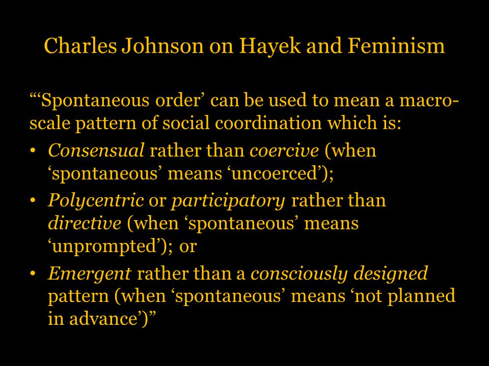 """Charles Johnson on Hayek and Feminism """"'Spontaneous order' can be used to mean a macro- scale pattern of social coordination which is: Consensual rath"""