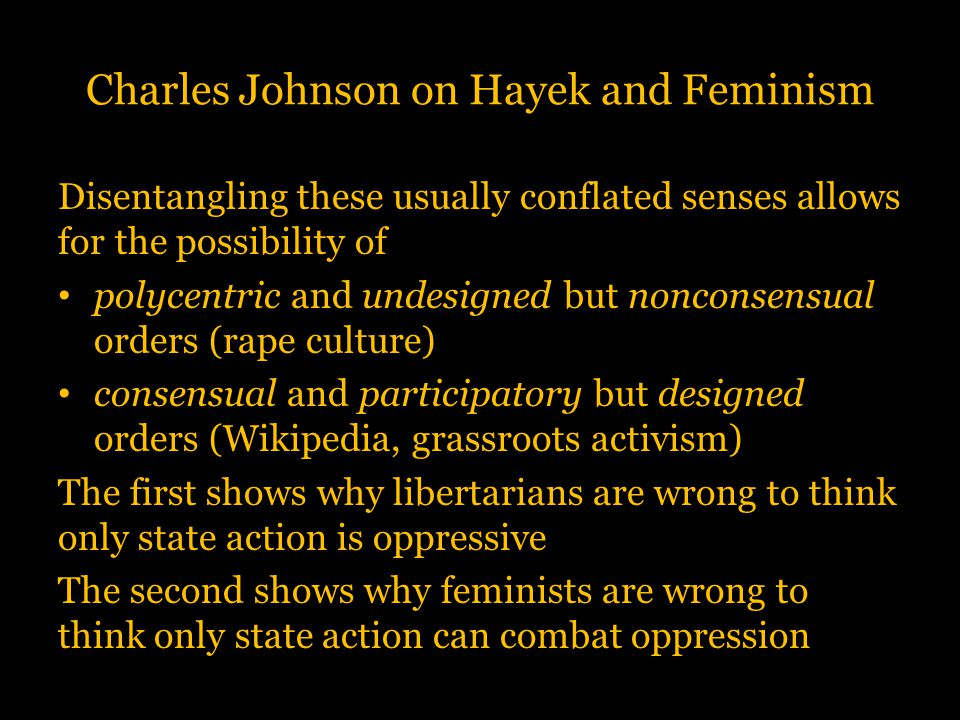 Charles Johnson on Hayek and Feminism Disentangling these usually conflated senses allows for the possibility of polycentric and undesigned but noncon