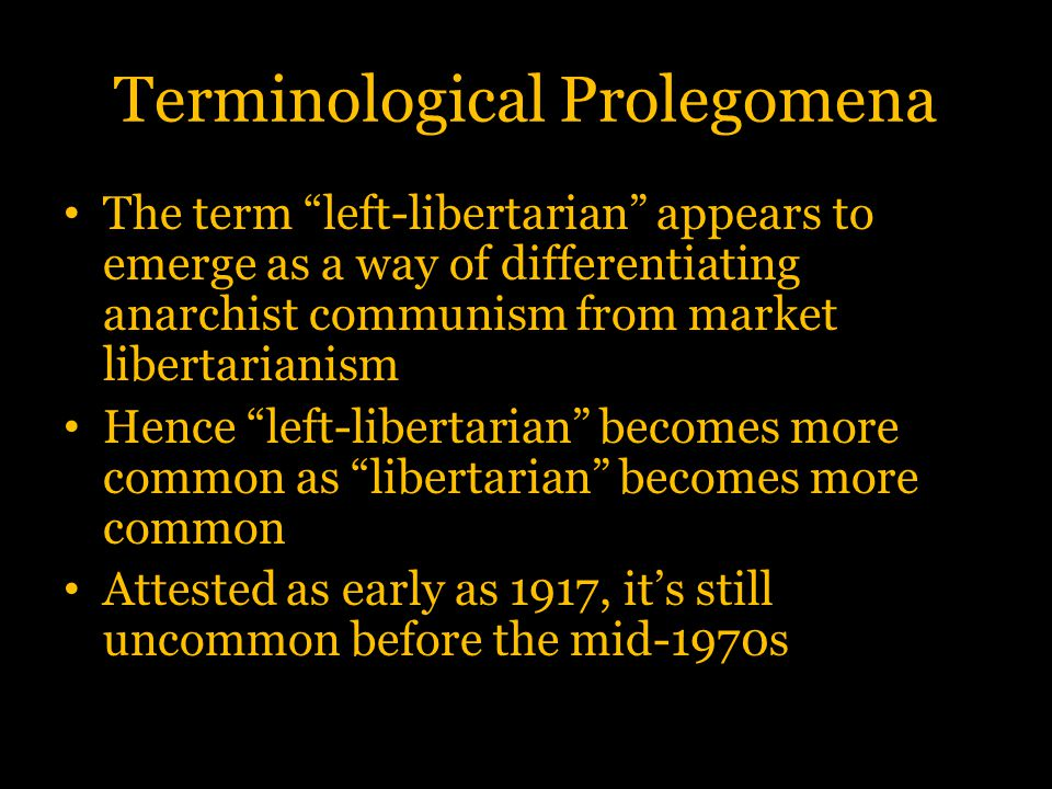 Terminological Prolegomena A new sense of left-libertarian (but still two decades older than the VOS sense) emerges in the 1970s This is the most common sense within the libertarian movement itself Unlike the Déjacquean and VOS senses, this sense refers to a form of, not an alternative to, market libertarianism: the left wing of the market libertarian movement