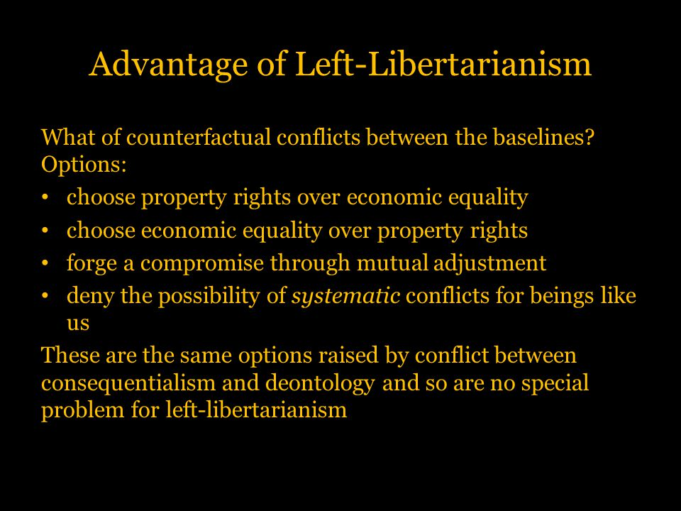 Advantage of Left-Libertarianism What of counterfactual conflicts between the baselines? Options: choose property rights over economic equality choose