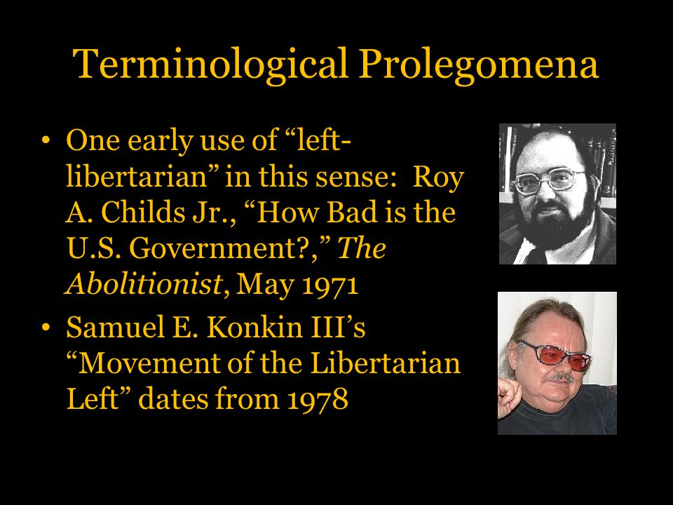 """Terminological Prolegomena One early use of """"left- libertarian"""" in this sense: Roy A. Childs Jr., """"How Bad is the U.S. Government?,"""" The Abolitionist,"""