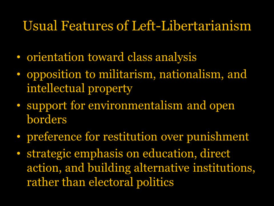 Usual Features of Left-Libertarianism orientation toward class analysis opposition to militarism, nationalism, and intellectual property support for e
