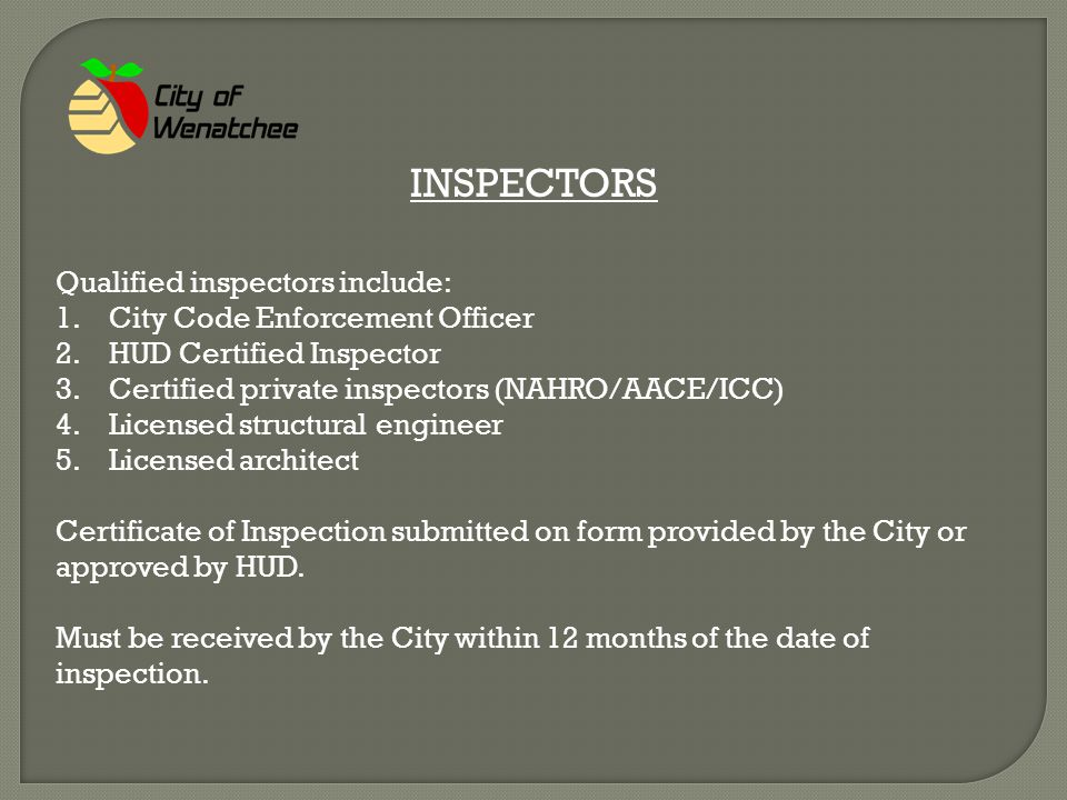 INSPECTORS Qualified inspectors include: 1.City Code Enforcement Officer 2.HUD Certified Inspector 3.Certified private inspectors (NAHRO/AACE/ICC) 4.Licensed structural engineer 5.Licensed architect Certificate of Inspection submitted on form provided by the City or approved by HUD.