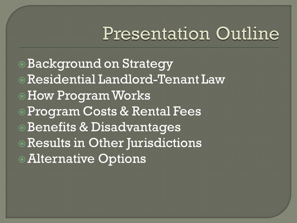  Background on Strategy  Residential Landlord-Tenant Law  How Program Works  Program Costs & Rental Fees  Benefits & Disadvantages  Results in Other Jurisdictions  Alternative Options
