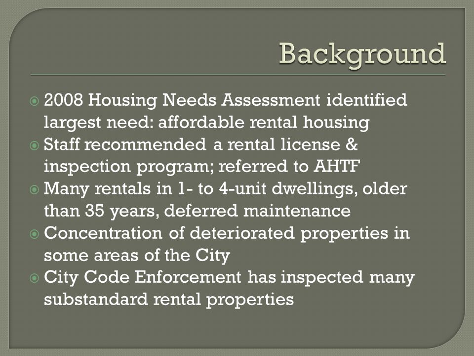  2008 Housing Needs Assessment identified largest need: affordable rental housing  Staff recommended a rental license & inspection program; referred to AHTF  Many rentals in 1- to 4-unit dwellings, older than 35 years, deferred maintenance  Concentration of deteriorated properties in some areas of the City  City Code Enforcement has inspected many substandard rental properties