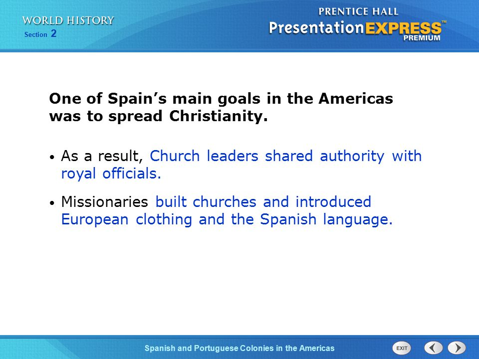 Spanish and Portuguese Colonies in the Americas Section 2 One of Spain's main goals in the Americas was to spread Christianity. As a result, Church le