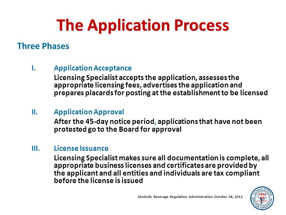 The Application Process Three Phases I.Application Acceptance Licensing Specialist accepts the application, assesses the appropriate licensing fees, advertises the application and prepares placards for posting at the establishment to be licensed II.Application Approval After the 45-day notice period, applications that have not been protested go to the Board for approval III.License Issuance Licensing Specialist makes sure all documentation is complete, all appropriate business licenses and certificates are provided by the applicant and all entities and individuals are tax compliant before the license is issued Alcoholic Beverage Regulation Administration October 28, 2011