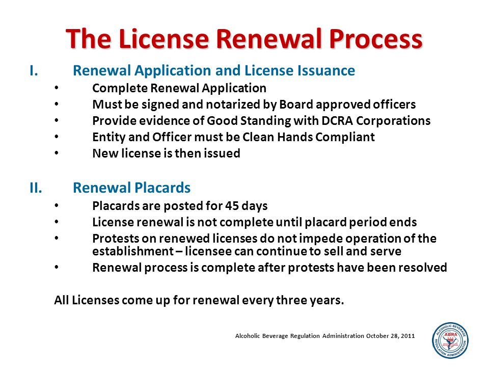 The License Renewal Process I.Renewal Application and License Issuance Complete Renewal Application Must be signed and notarized by Board approved officers Provide evidence of Good Standing with DCRA Corporations Entity and Officer must be Clean Hands Compliant New license is then issued II.Renewal Placards Placards are posted for 45 days License renewal is not complete until placard period ends Protests on renewed licenses do not impede operation of the establishment – licensee can continue to sell and serve Renewal process is complete after protests have been resolved All Licenses come up for renewal every three years.