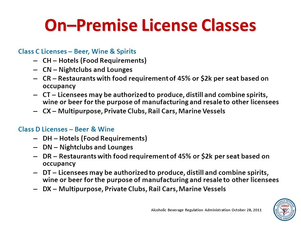 On–Premise License Classes Class C Licenses – Beer, Wine & Spirits – CH – Hotels (Food Requirements) – CN – Nightclubs and Lounges – CR – Restaurants with food requirement of 45% or $2k per seat based on occupancy – CT – Licensees may be authorized to produce, distill and combine spirits, wine or beer for the purpose of manufacturing and resale to other licensees – CX – Multipurpose, Private Clubs, Rail Cars, Marine Vessels Class D Licenses – Beer & Wine – DH – Hotels (Food Requirements) – DN – Nightclubs and Lounges – DR – Restaurants with food requirement of 45% or $2k per seat based on occupancy – DT – Licensees may be authorized to produce, distill and combine spirits, wine or beer for the purpose of manufacturing and resale to other licensees – DX – Multipurpose, Private Clubs, Rail Cars, Marine Vessels Alcoholic Beverage Regulation Administration October 28, 2011