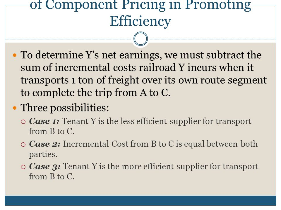 Direct Discussion of the Role of Component Pricing in Promoting Efficiency Recall previous pricing example of Railroads X and Y, and the rights that Train X must rent to Y in efforts to compete and accrue profit:  We know that the efficient component pricing principle requires that railroad X offer interconnection over route AB to tenant Y at a price equal to IC ab plus X's opportunity cost (that is: $3 + $4 =$7).