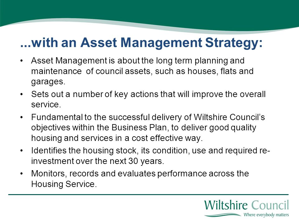 ...with an Asset Management Strategy: Asset Management is about the long term planning and maintenance of council assets, such as houses, flats and garages.