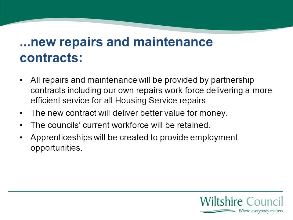 ...new repairs and maintenance contracts: All repairs and maintenance will be provided by partnership contracts including our own repairs work force delivering a more efficient service for all Housing Service repairs.