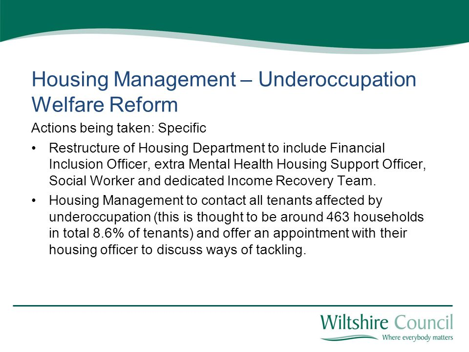 Housing Management – Underoccupation Welfare Reform Actions being taken: Specific Restructure of Housing Department to include Financial Inclusion Officer, extra Mental Health Housing Support Officer, Social Worker and dedicated Income Recovery Team.