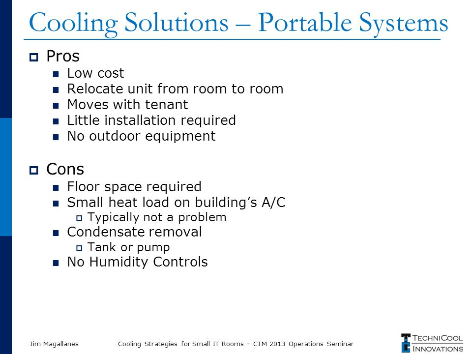 Jim Magallanes Cooling Solutions – Portable Systems  Pros Low cost Relocate unit from room to room Moves with tenant Little installation required No outdoor equipment  Cons Floor space required Small heat load on building's A/C  Typically not a problem Condensate removal  Tank or pump No Humidity Controls Cooling Strategies for Small IT Rooms – CTM 2013 Operations Seminar