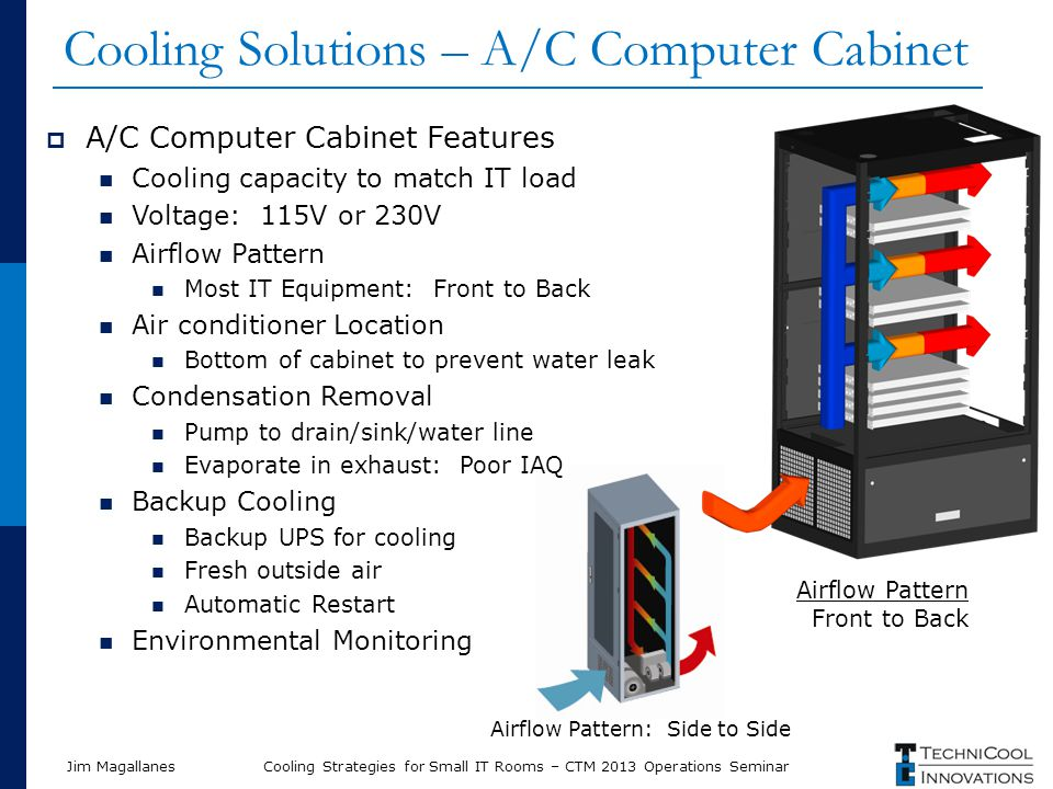  A/C Computer Cabinet Features Cooling capacity to match IT load Voltage: 115V or 230V Airflow Pattern Most IT Equipment: Front to Back Air condition