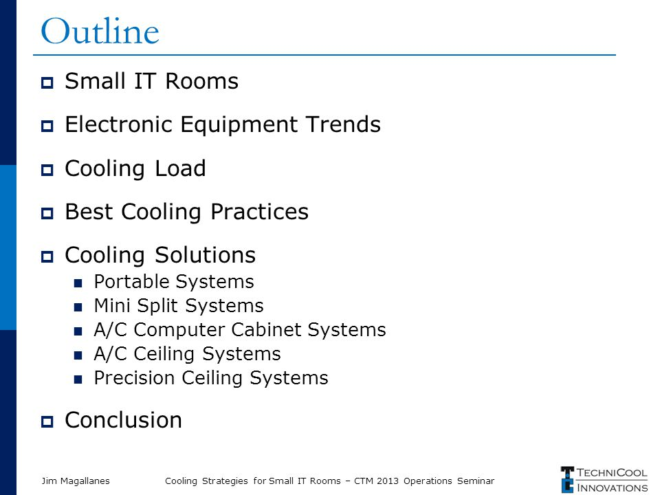 Jim Magallanes Outline  Small IT Rooms  Electronic Equipment Trends  Cooling Load  Best Cooling Practices  Cooling Solutions Portable Systems Min