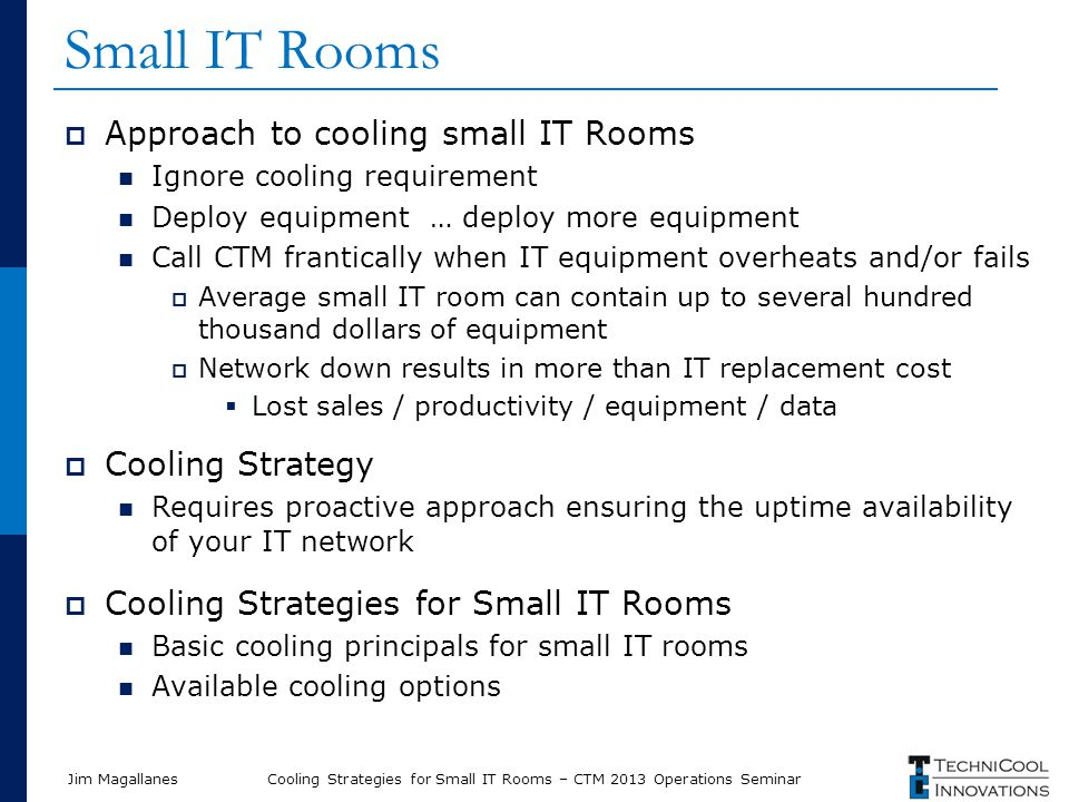 Jim Magallanes Small IT Rooms  Approach to cooling small IT Rooms Ignore cooling requirement Deploy equipment … deploy more equipment Call CTM frantically when IT equipment overheats and/or fails  Average small IT room can contain up to several hundred thousand dollars of equipment  Network down results in more than IT replacement cost  Lost sales / productivity / equipment / data  Cooling Strategy Requires proactive approach ensuring the uptime availability of your IT network  Cooling Strategies for Small IT Rooms Basic cooling principals for small IT rooms Available cooling options Cooling Strategies for Small IT Rooms – CTM 2013 Operations Seminar
