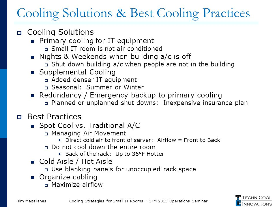 Jim Magallanes Cooling Solutions & Best Cooling Practices  Cooling Solutions Primary cooling for IT equipment  Small IT room is not air conditioned Nights & Weekends when building a/c is off  Shut down building a/c when people are not in the building Supplemental Cooling  Added denser IT equipment  Seasonal: Summer or Winter Redundancy / Emergency backup to primary cooling  Planned or unplanned shut downs: Inexpensive insurance plan  Best Practices Spot Cool vs.