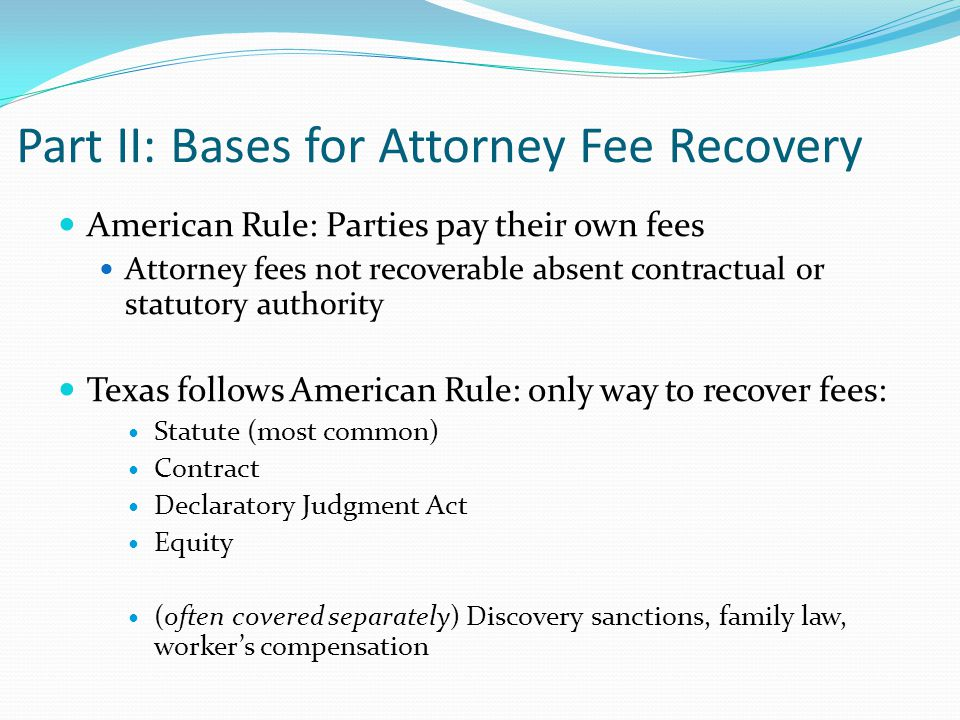 Part II: Bases for Attorney Fee Recovery American Rule: Parties pay their own fees Attorney fees not recoverable absent contractual or statutory authority Texas follows American Rule: only way to recover fees: Statute (most common) Contract Declaratory Judgment Act Equity (often covered separately) Discovery sanctions, family law, worker's compensation