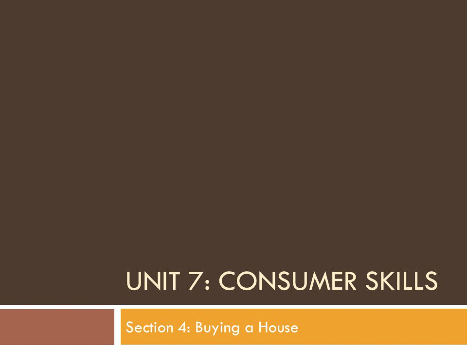 UNIT 7: CONSUMER SKILLS Section 4: Buying a House