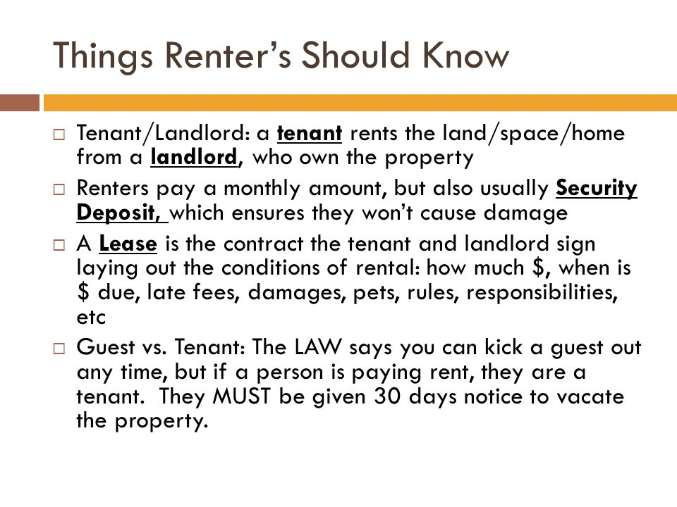Things Renter's Should Know  Tenant/Landlord: a tenant rents the land/space/home from a landlord, who own the property  Renters pay a monthly amount, but also usually Security Deposit, which ensures they won't cause damage  A Lease is the contract the tenant and landlord sign laying out the conditions of rental: how much $, when is $ due, late fees, damages, pets, rules, responsibilities, etc  Guest vs.