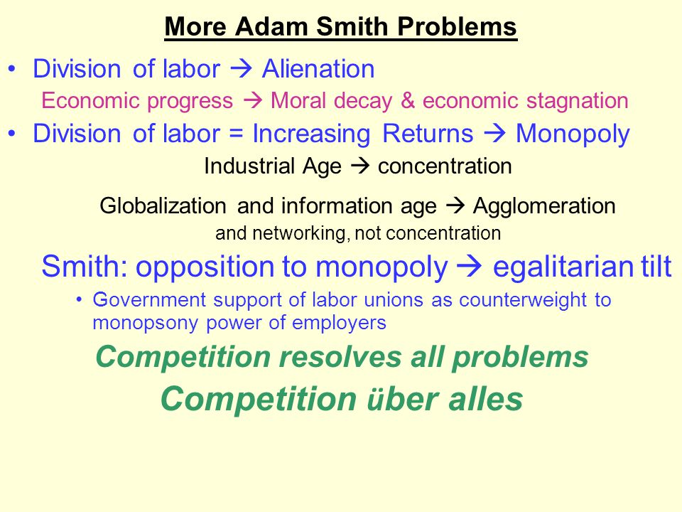 More Adam Smith Problems Division of labor  Alienation Economic progress  Moral decay & economic stagnation Division of labor = Increasing Returns  Monopoly Industrial Age  concentration Globalization and information age  Agglomeration and networking, not concentration Smith: opposition to monopoly  egalitarian tilt Government support of labor unions as counterweight to monopsony power of employers Competition resolves all problems Competition ü ber alles