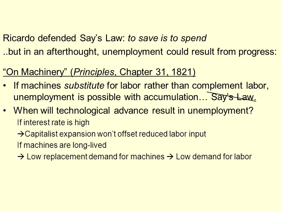 Ricardo defended Say's Law: to save is to spend..but in an afterthought, unemployment could result from progress: On Machinery (Principles, Chapter 31, 1821) If machines substitute for labor rather than complement labor, unemployment is possible with accumulation… Say's Law.