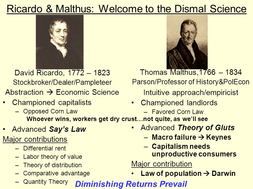 Ricardo & Malthus: Welcome to the Dismal Science David Ricardo, 1772 – 1823 Stockbroker/Dealer/Pampleteer Abstraction  Economic Science Championed capitalists –Opposed Corn Law Advanced Say's Law Major contributions –Differential rent –Labor theory of value –Theory of distribution –Comparative advantage –Quantity Theory Thomas Malthus,1766 – 1834 Parson/Professor of History&PolEcon Intuitive approach/empiricist Championed landlords –Favored Corn Law Advanced Theory of Gluts –Macro failure  Keynes –Capitalism needs unproductive consumers Major contribution Law of population  Darwin Whoever wins, workers get dry crust…not quite, as we'll see Diminishing Returns Prevail