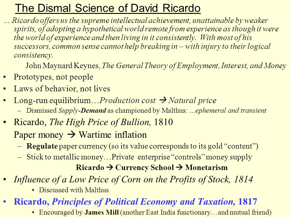 The Dismal Science of David Ricardo … Ricardo offers us the supreme intellectual achievement, unattainable by weaker spirits, of adopting a hypothetical world remote from experience as though it were the world of experience and then living in it consistently.