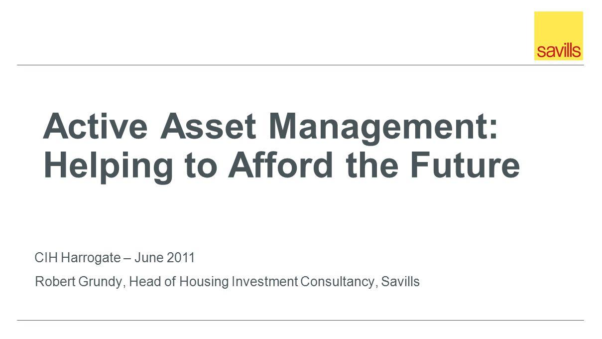 Active Asset Management: Helping to Afford the Future Robert Grundy, Head of Housing Investment Consultancy, Savills CIH Harrogate – June 2011