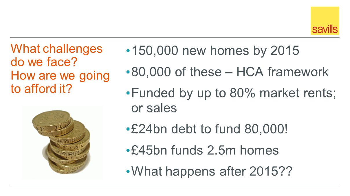 150,000 new homes by 2015 80,000 of these – HCA framework Funded by up to 80% market rents; or sales £24bn debt to fund 80,000.