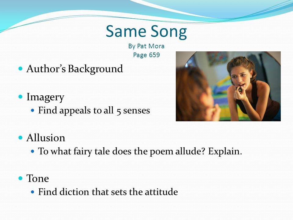 Same Song By Pat Mora Page 659 Author's Background Imagery Find appeals to all 5 senses Allusion To what fairy tale does the poem allude? Explain. Ton