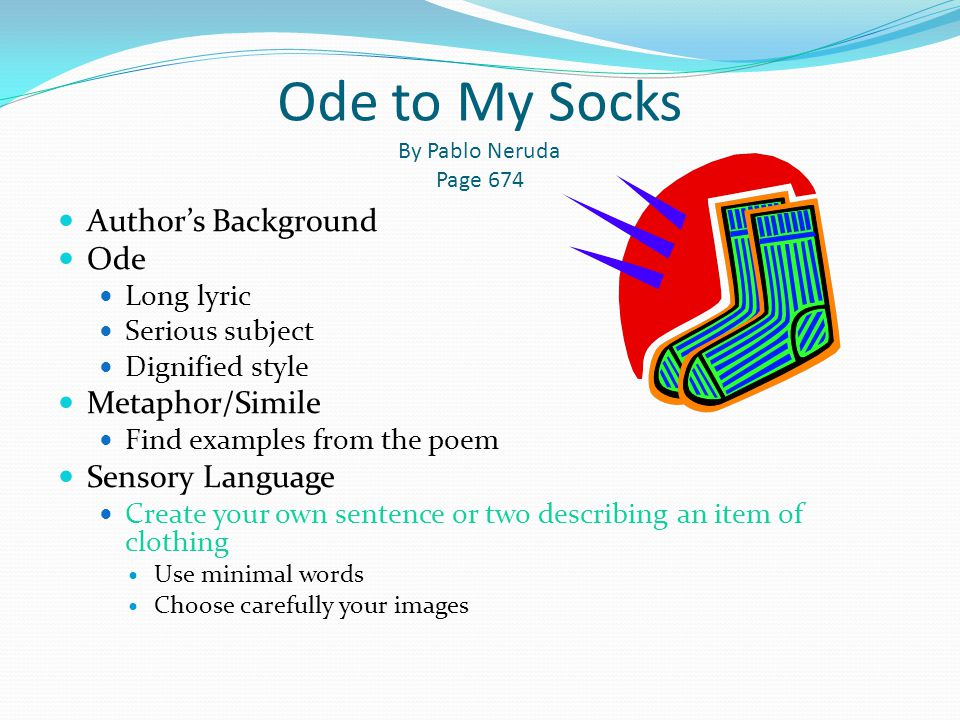 Ode to My Socks By Pablo Neruda Page 674 Author's Background Ode Long lyric Serious subject Dignified style Metaphor/Simile Find examples from the poe
