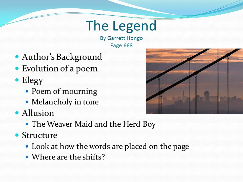 The Legend By Garrett Hongo Page 668 Author's Background Evolution of a poem Elegy Poem of mourning Melancholy in tone Allusion The Weaver Maid and th