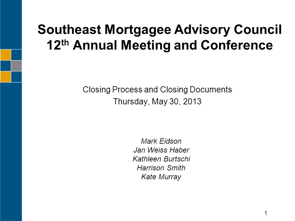 Southeast Mortgagee Advisory Council 12 th Annual Meeting and Conference Closing Process and Closing Documents Thursday, May 30, 2013 1 Mark Eidson Jan Weiss Haber Kathleen Burtschi Harrison Smith Kate Murray