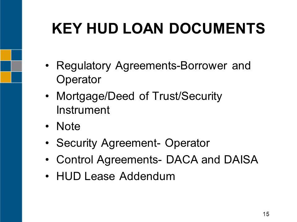 KEY HUD LOAN DOCUMENTS Regulatory Agreements-Borrower and Operator Mortgage/Deed of Trust/Security Instrument Note Security Agreement- Operator Control Agreements- DACA and DAISA HUD Lease Addendum 15