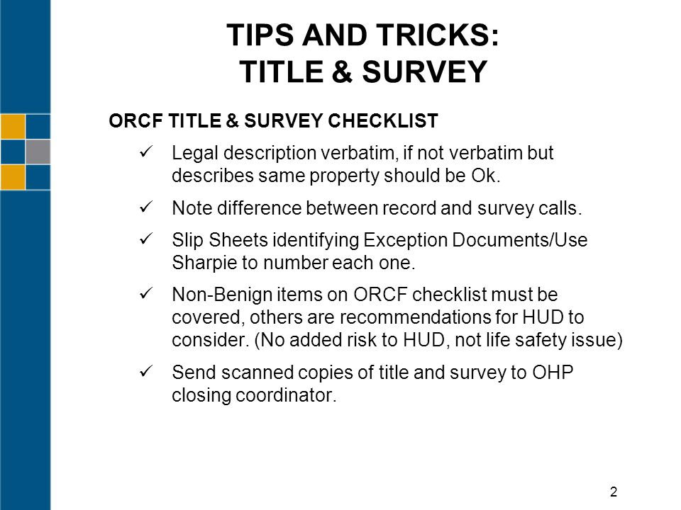 TIPS AND TRICKS: TITLE & SURVEY ORCF TITLE & SURVEY CHECKLIST Legal description verbatim, if not verbatim but describes same property should be Ok.