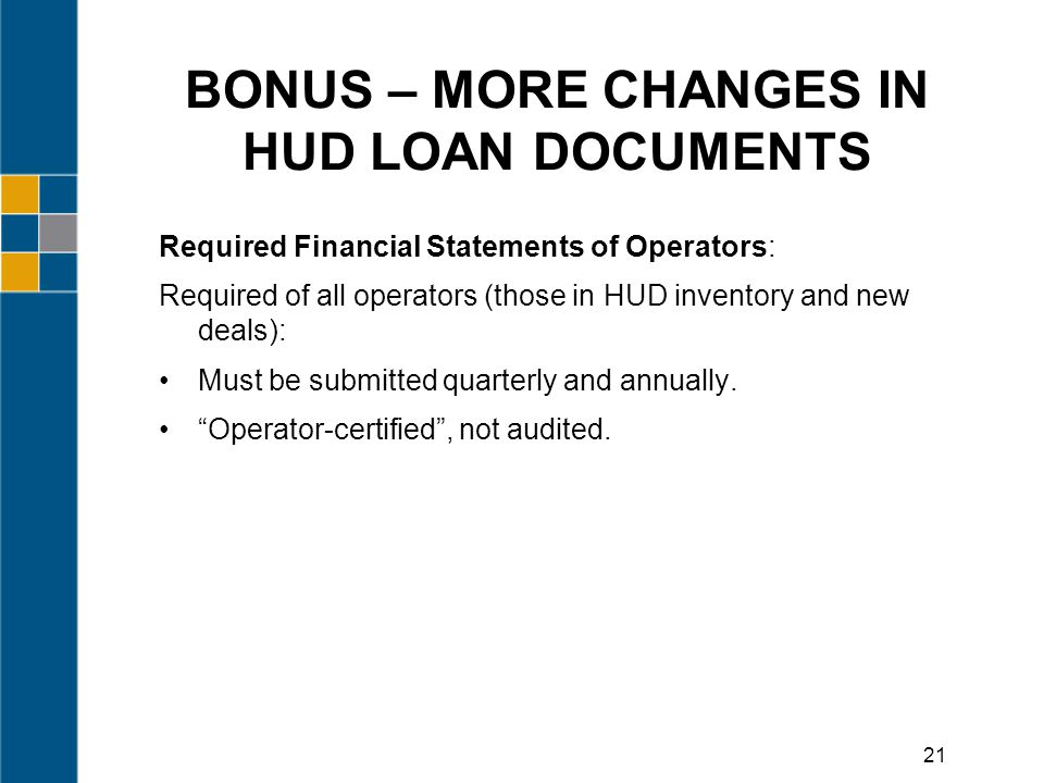 BONUS – MORE CHANGES IN HUD LOAN DOCUMENTS Required Financial Statements of Operators: Required of all operators (those in HUD inventory and new deals): Must be submitted quarterly and annually.