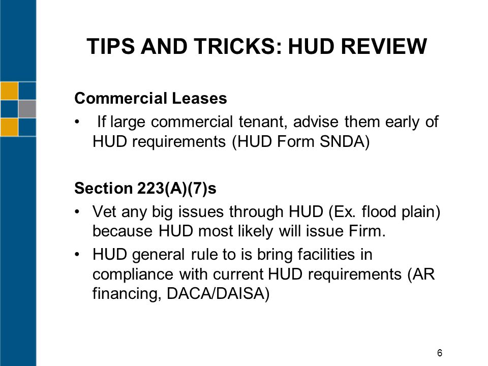 TIPS AND TRICKS: HUD REVIEW Commercial Leases If large commercial tenant, advise them early of HUD requirements (HUD Form SNDA) Section 223(A)(7)s Vet any big issues through HUD (Ex.