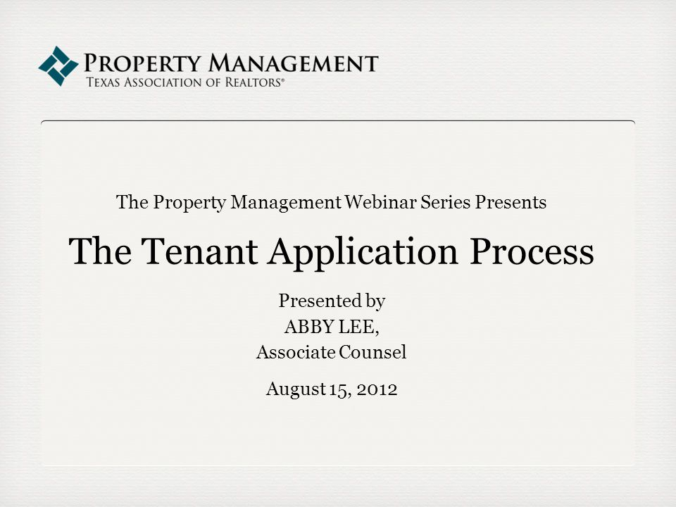 The Property Management Webinar Series Presents The Tenant Application Process Presented by ABBY LEE, Associate Counsel August 15, 2012