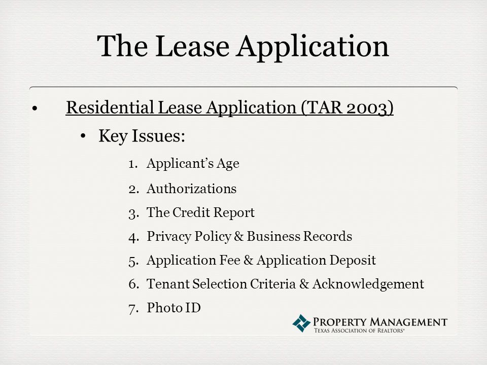 The Lease Application Residential Lease Application (TAR 2003) Key Issues: 1.Applicant's Age 2.Authorizations 3.The Credit Report 4.Privacy Policy & Business Records 5.Application Fee & Application Deposit 6.Tenant Selection Criteria & Acknowledgement 7.Photo ID