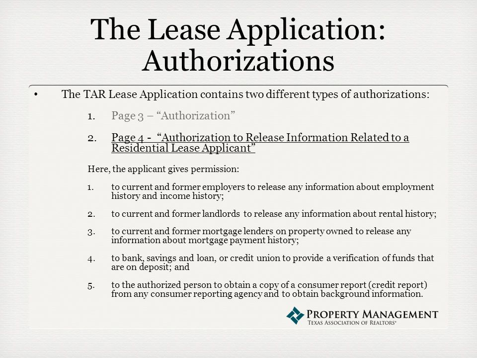 The Lease Application: Authorizations The TAR Lease Application contains two different types of authorizations: 1.Page 3 – Authorization 2.Page 4 - Authorization to Release Information Related to a Residential Lease Applicant Here, the applicant gives permission: 1.to current and former employers to release any information about employment history and income history; 2.to current and former landlords to release any information about rental history; 3.to current and former mortgage lenders on property owned to release any information about mortgage payment history; 4.to bank, savings and loan, or credit union to provide a verification of funds that are on deposit; and 5.to the authorized person to obtain a copy of a consumer report (credit report) from any consumer reporting agency and to obtain background information.