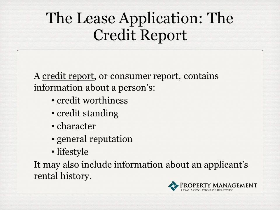 The Lease Application: The Credit Report A credit report, or consumer report, contains information about a person's: credit worthiness credit standing character general reputation lifestyle It may also include information about an applicant's rental history.