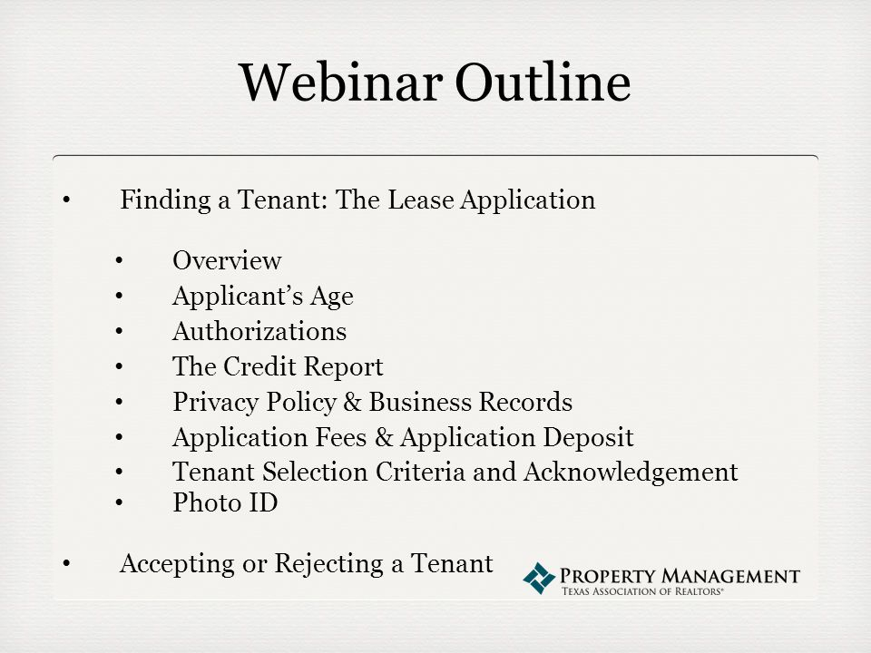 Webinar Outline Finding a Tenant: The Lease Application Overview Applicant's Age Authorizations The Credit Report Privacy Policy & Business Records Application Fees & Application Deposit Tenant Selection Criteria and Acknowledgement Photo ID Accepting or Rejecting a Tenant