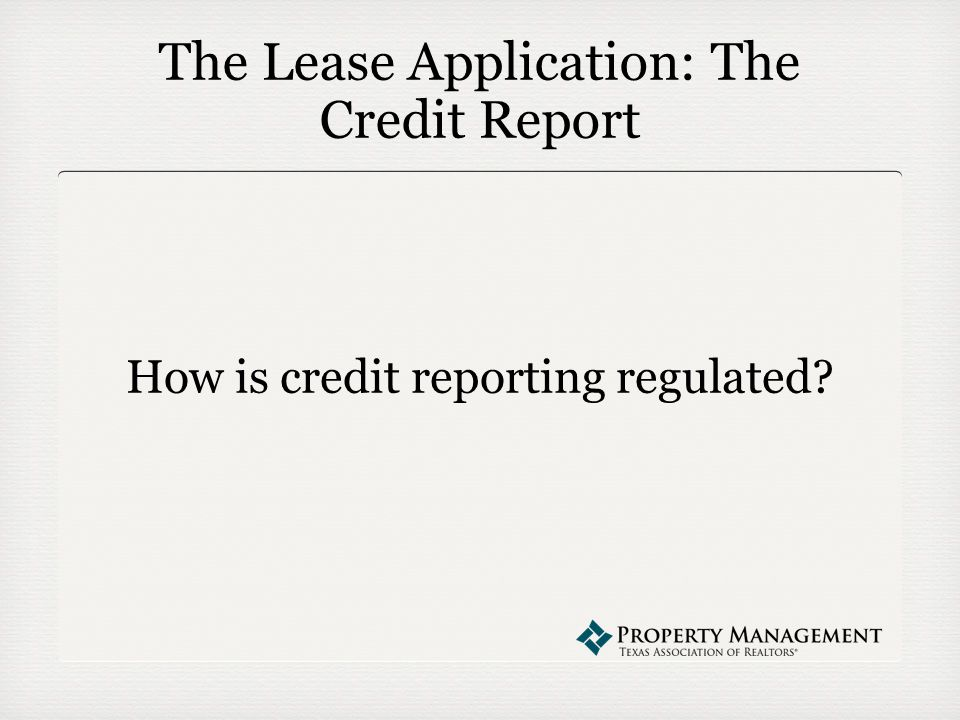The Lease Application: The Credit Report How is credit reporting regulated