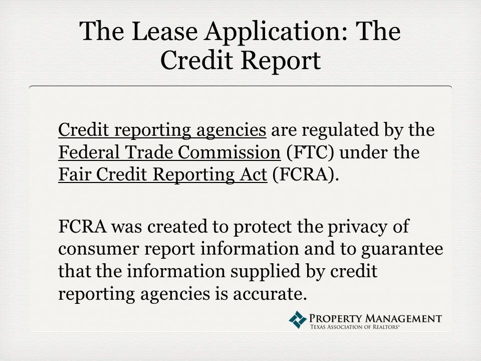 The Lease Application: The Credit Report Credit reporting agencies are regulated by the Federal Trade Commission (FTC) under the Fair Credit Reporting Act (FCRA).