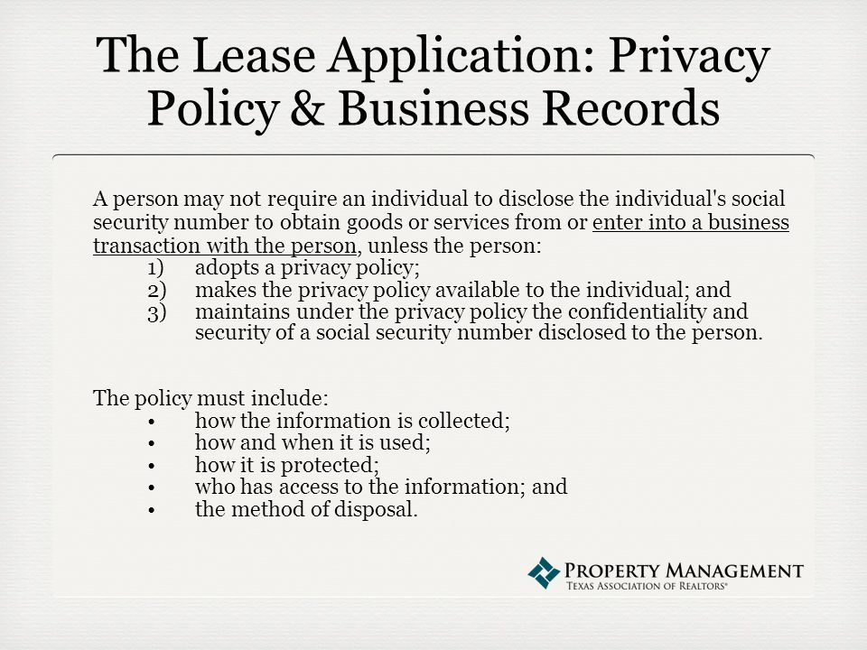 The Lease Application: Privacy Policy & Business Records A person may not require an individual to disclose the individual s social security number to obtain goods or services from or enter into a business transaction with the person, unless the person: 1)adopts a privacy policy; 2)makes the privacy policy available to the individual; and 3)maintains under the privacy policy the confidentiality and security of a social security number disclosed to the person.