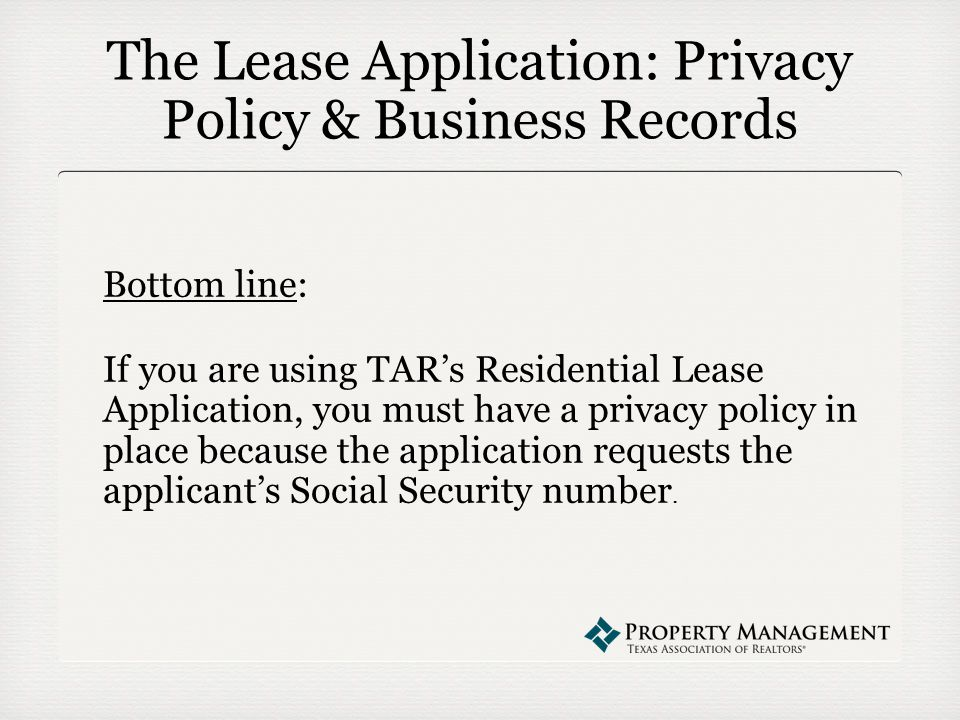 The Lease Application: Privacy Policy & Business Records Bottom line: If you are using TAR's Residential Lease Application, you must have a privacy policy in place because the application requests the applicant's Social Security number.