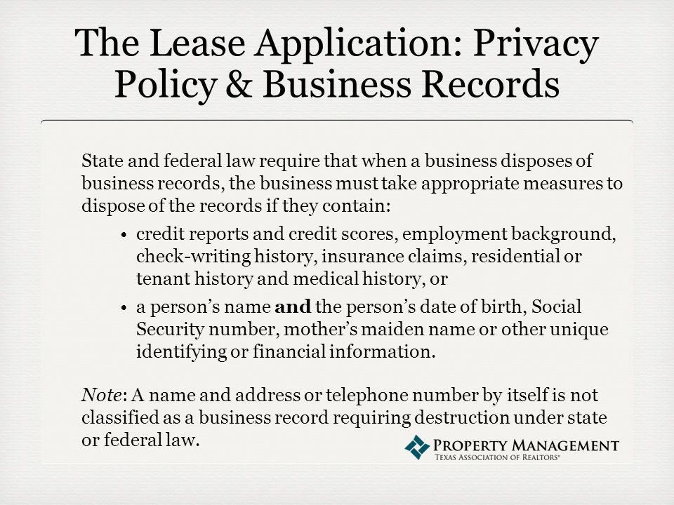 The Lease Application: Privacy Policy & Business Records State and federal law require that when a business disposes of business records, the business must take appropriate measures to dispose of the records if they contain: credit reports and credit scores, employment background, check-writing history, insurance claims, residential or tenant history and medical history, or a person's name and the person's date of birth, Social Security number, mother's maiden name or other unique identifying or financial information.